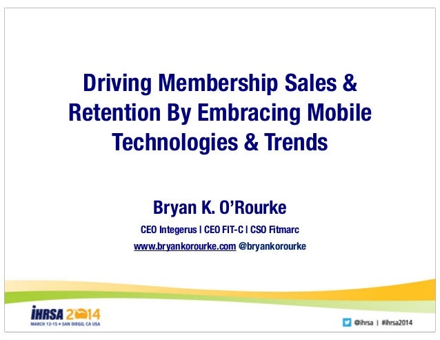 Driving Membership Sales & Retention By Embracing Mobile Technologies & Trends Bryan K. O'Rourke CEO Integerus | CEO FIT-C...