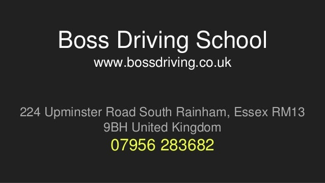 Boss Driving School www.bossdriving.co.uk 224 Upminster Road South Rainham, Essex RM13 9BH United Kingdom 07956 283682