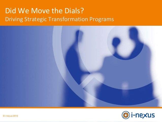© i-nexus 2010 Did We Move the Dials? Driving Strategic Transformation Programs