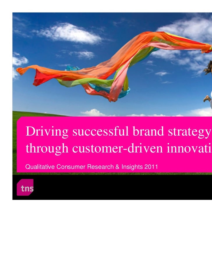 Driving successful brand strategythrough customer-driven innovationQualitative Consumer Research & Insights 2011