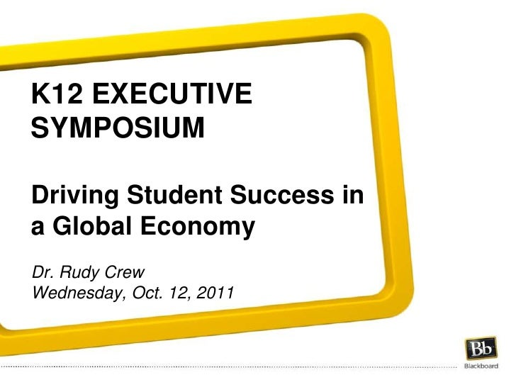 K12 EXECUTIVE SYMPOSIUMDriving Student Success in a Global EconomyDr. Rudy CrewWednesday, Oct. 12, 2011 <br />