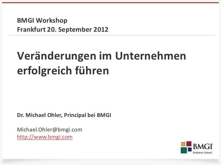 BMGI WorkshopFrankfurt 20. September 2012Veränderungen im Unternehmenerfolgreich führenDr. Michael Ohler, Principal bei BM...