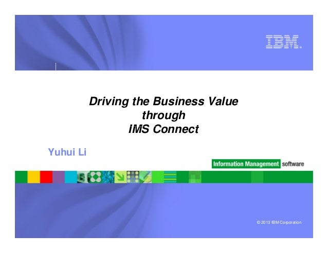 ®Driving the Business ValuethroughIMS Connect© 2013 IBM CorporationIMS ConnectYuhui Li