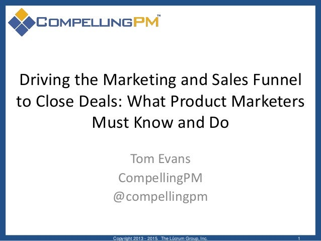 Driving the Marketing and Sales Funnel to Close Deals: What Product Marketers Must Know and Do Tom Evans CompellingPM @com...