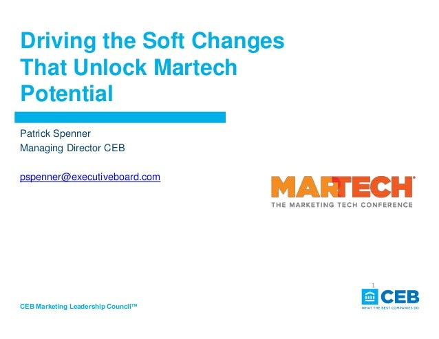 Driving the Soft Changes That Unlock Martech Potential CEB Marketing Leadership Council™ 1 Patrick Spenner Managing Direct...