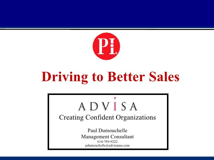 Driving to Better Sales Creating Confident Organizations Paul Dumouchelle Management Consultant 614-789-9222 [email_address]