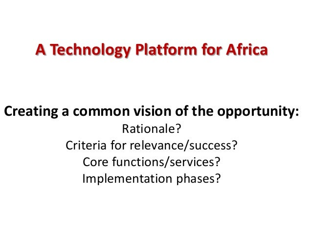 A Technology Platform for AfricaCreating a common vision of the opportunity:Rationale?Criteria for relevance/success?Core ...