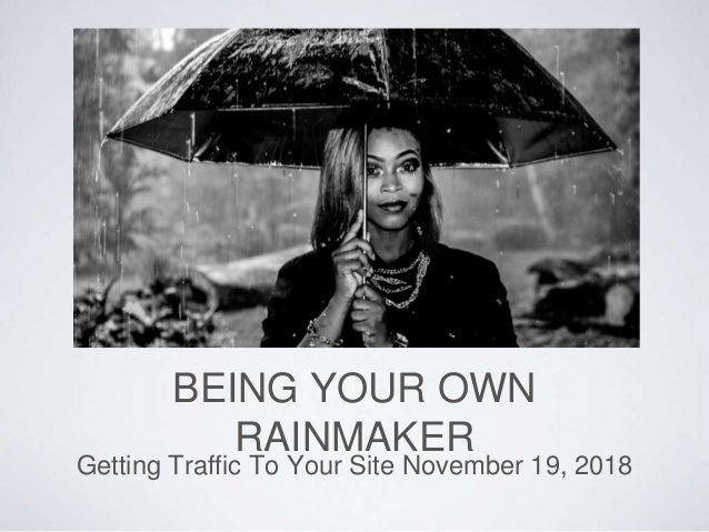 BEING YOUR OWN RAINMAKER Getting Traffic To Your Site November 19, 2018