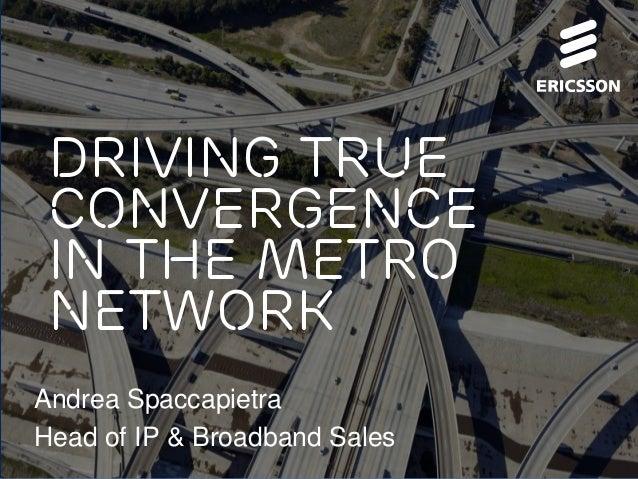 Driving true convergence in the metro network Andrea Spaccapietra Head of IP & Broadband Sales