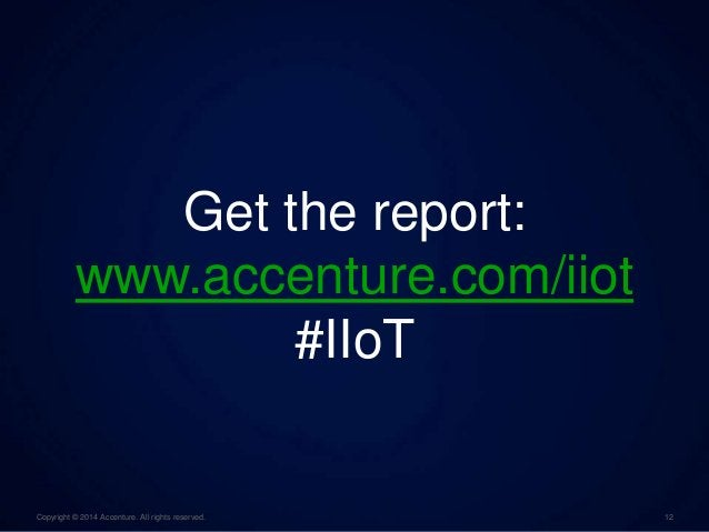 Get the report:  www.accenture.com/iiot  #IIoT  Copyright © 2014 Accenture. All rights reserved. 12