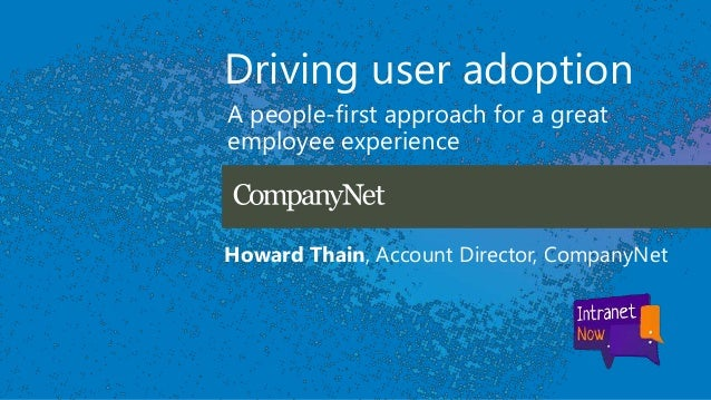 Driving user adoption A people-first approach for a great employee experience Howard Thain, Account Director, CompanyNet