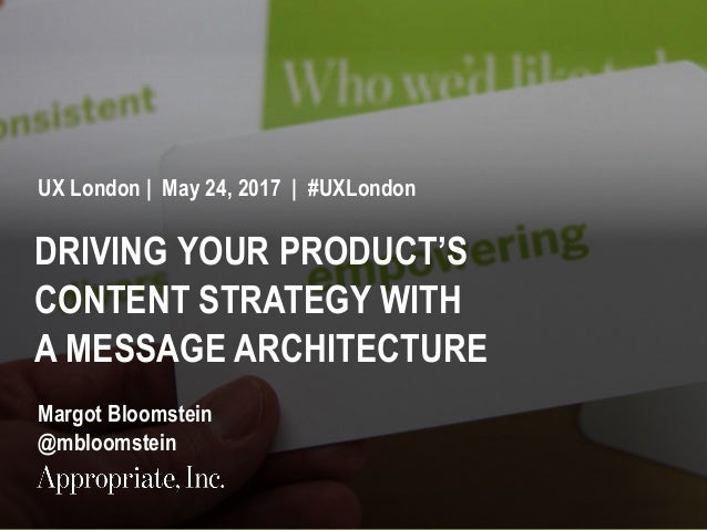 1 #UXLondon | @mbloomstein DRIVING YOUR PRODUCT'S CONTENT STRATEGY WITH A MESSAGE ARCHITECTURE UX London | May 24, 2017 | ...