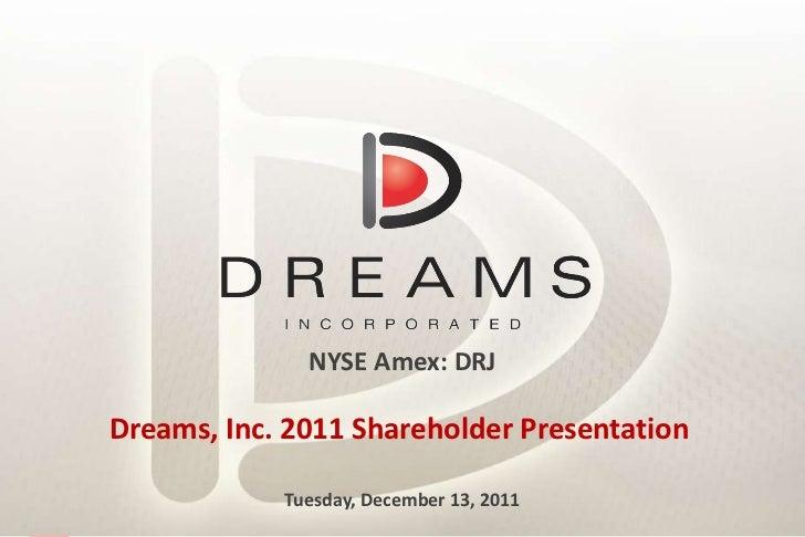 NYSE Amex: DRJ Dreams, Inc. 2011 Shareholder Presentation  Tuesday, December 13, 2011