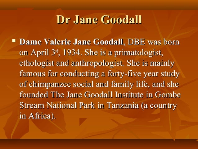 Dr Jane Goodall   Dame Valerie Jane Goodall, DBE was born    on April 3rd, 1934. She is a primatologist,    ethologist an...