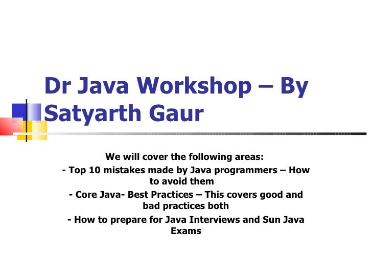 Dr Java Workshop – By Satyarth Gaur We will cover the following areas: - Top 10 mistakes made by Java programmers – How t...