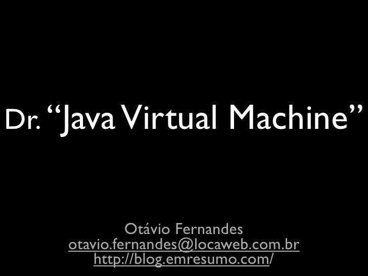 "Dr. ""Java Virtual         Machine""                Otávio Fernandes      otavio.fernandes@locaweb.com.br          http://bl..."