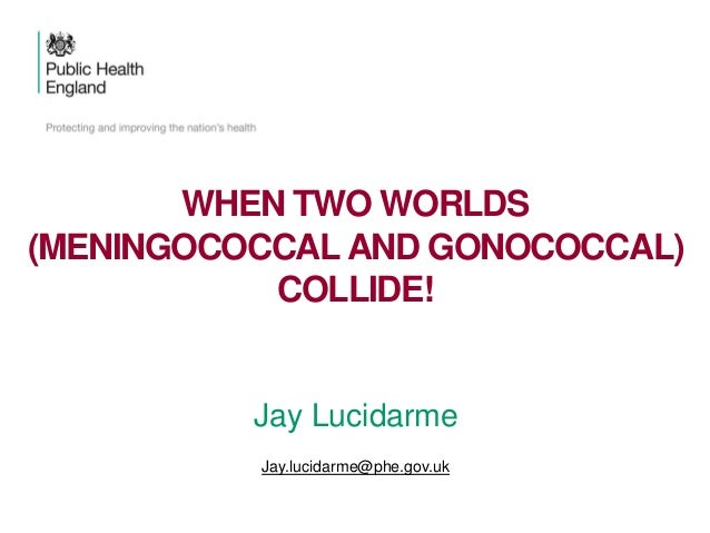 Jay Lucidarme Jay.lucidarme@phe.gov.uk WHEN TWO WORLDS (MENINGOCOCCAL AND GONOCOCCAL) COLLIDE!