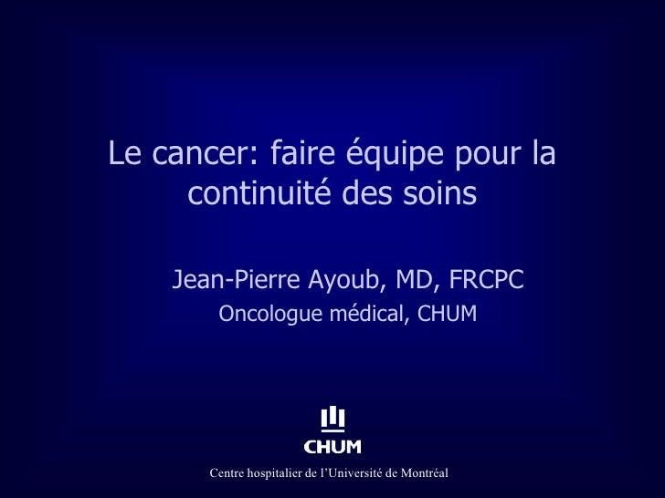 Le cancer: faire équipe pour la     continuité des soins    Jean-Pierre Ayoub, MD, FRCPC        Oncologue médical, CHUM   ...