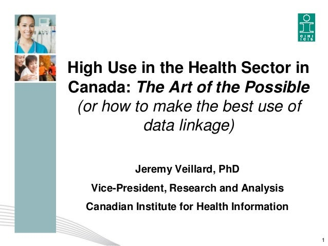 High Use in the Health Sector in Canada: The Art of the Possible (or how to make the best use of data linkage) Jeremy Veil...