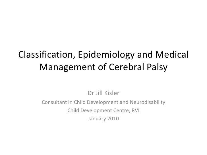 Classification, Epidemiology and Medical      Management of Cerebral Palsy                         Dr Jill Kisler      Con...