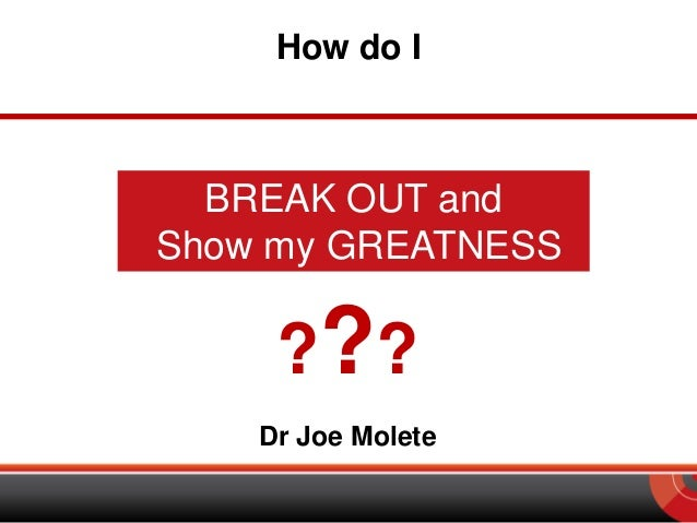 How do I  BREAK OUT and Show my GREATNESS  ? ?? Dr Joe Molete
