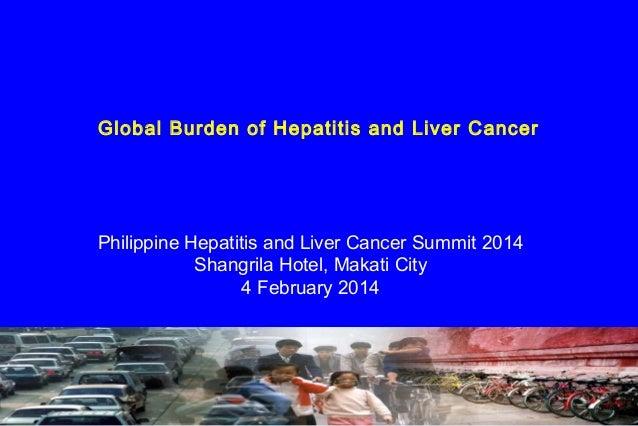 Global Burden of Hepatitis and Liver Cancer  Philippine Hepatitis and Liver Cancer Summit 2014 Shangrila Hotel, Makati Cit...
