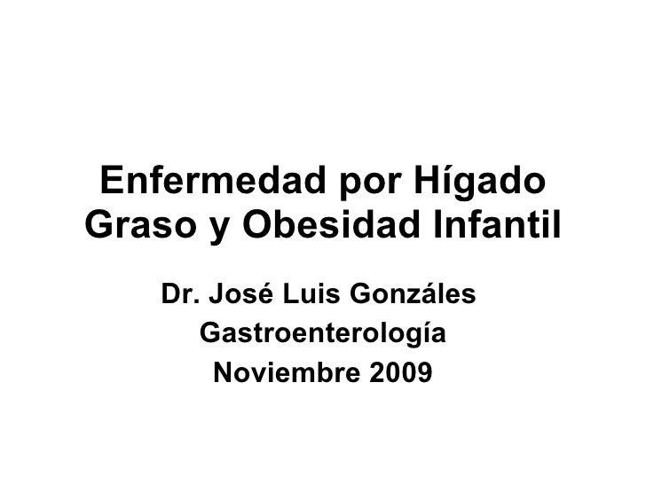 Enfermedad por Hígado Graso y Obesidad Infantil Dr. José Luis Gonzáles  Gastroenterología Noviembre 2009