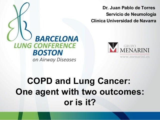 Dr. Juan Pablo de Torres Servicio de Neumología Clínica Universidad de Navarra  COPD and Lung Cancer: One agent with two o...