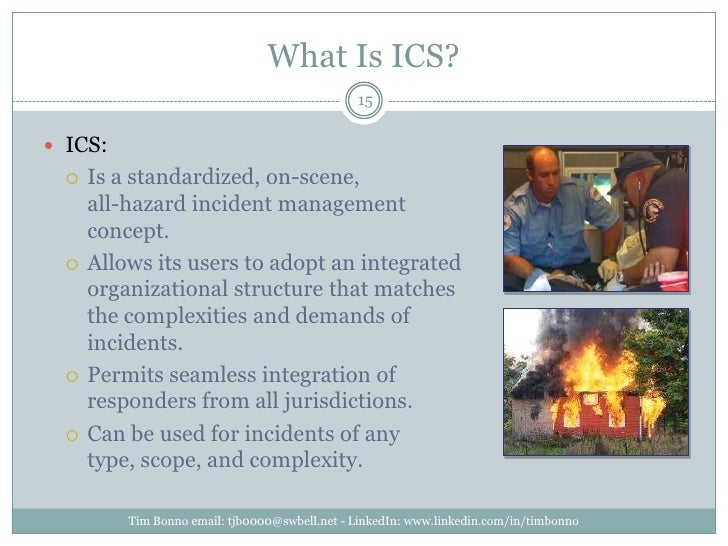 What Is ICS?<br />ICS:<br />Is a standardized, on-scene, all-hazard incident management concept. <br />Allows its users to...