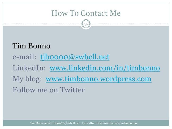 How To Contact Me<br />Tim Bonno email: tjb0000@swbell.net - LinkedIn: www.linkedin.com/in/timbonno<br />52<br />Tim Bonno...
