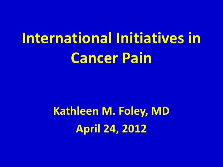 International Initiatives in       Cancer Pain    Kathleen M. Foley, MD        April 24, 2012