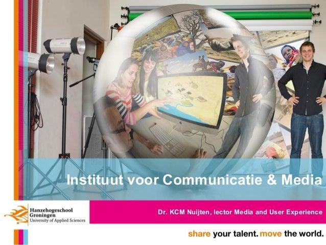Instituut voor Communicatie & Media Dr. KCM Nuijten, lector Media and User Experience