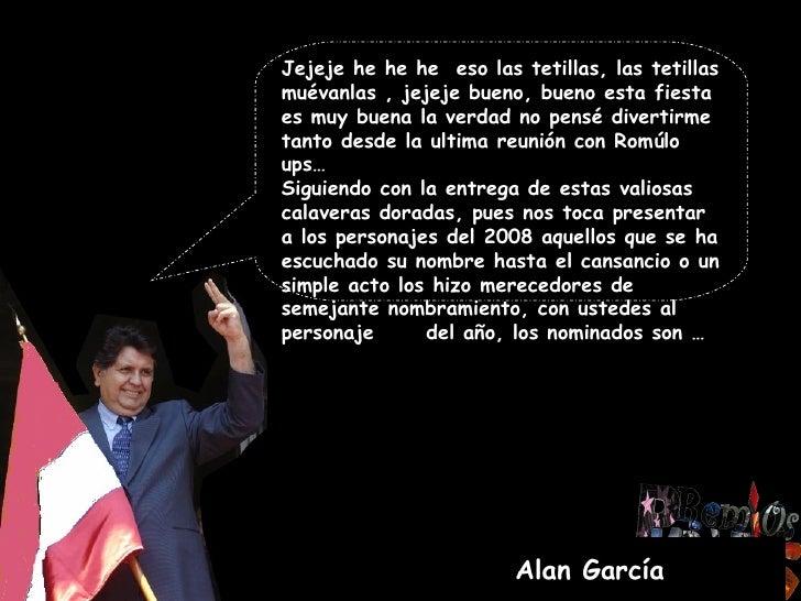 Alan García Jejeje he he he  eso las tetillas, las tetillas muévanlas , jejeje bueno, bueno esta fiesta es muy buena la ve...