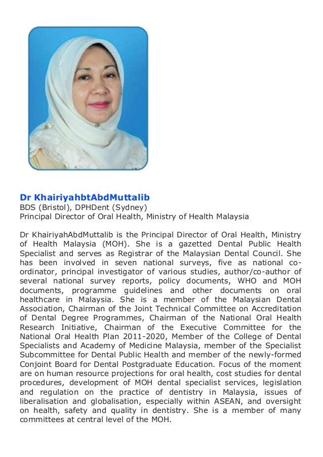Dr KhairiyahbtAbdMuttalib  BDS (Bristol), DPHDent (Sydney) Principal Director of Oral Health, Ministry of Health Malaysia ...