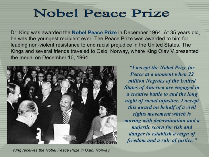 Nobel Peace Prize Dr. King was awarded the  Nobel Peace Prize  in December 1964. At 35 years old, he was the youngest reci...