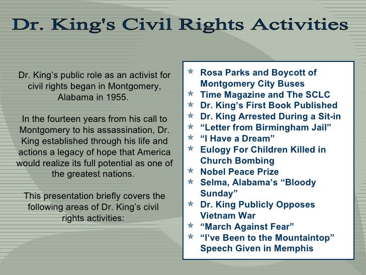 Dr. King's Civil Rights Activities Dr. King's public role as an activist for civil rights began in Montgomery, Alabama in ...