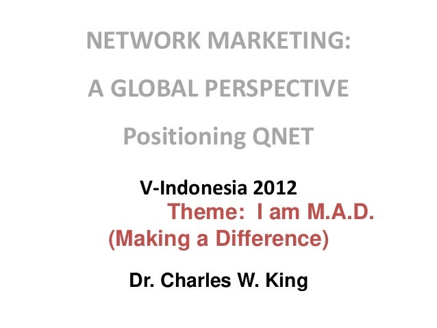 NETWORK MARKETING:  A GLOBAL PERSPECTIVE Positioning QNET V-Indonesia 2012 Theme: I am M.A.D. (Making a Difference) Dr. Ch...