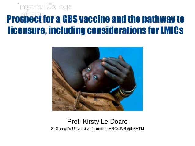 Prof. Kirsty Le Doare St George's University of London, MRC/UVRI@LSHTM Prospect for a GBS vaccine and the pathway to licen...