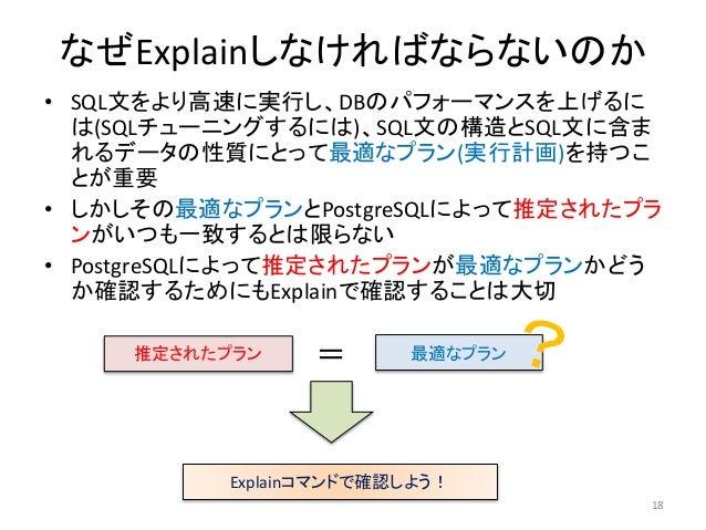 なぜExplainしなければならないのか  • SQL文をより高速に実行し、DBのパフォーマンスを上げるに  は(SQLチューニングするには)、SQL文の構造とSQL文に含ま  れるデータの性質にとって最適なプラン(実行計画)を持つこ  とが重...