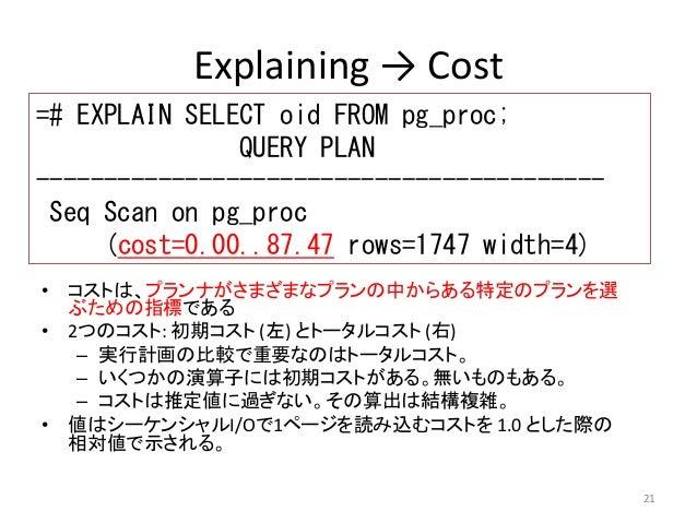 21  Explaining → Cost  =# EXPLAIN SELECT oid FROM pg_proc;  • コストは、プランナがさまざまなプランの中からある特定のプランを選  ぶための指標である  • 2つのコスト: 初期コスト...