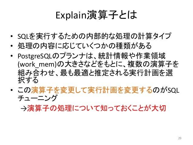 Explain演算子とは  • SQLを実行するための内部的な処理の計算タイプ  • 処理の内容に応じていくつかの種類がある  • PostgreSQLのプランナは、統計情報や作業領域  (work_mem)の大きさなどをもとに、複数の演算子を...
