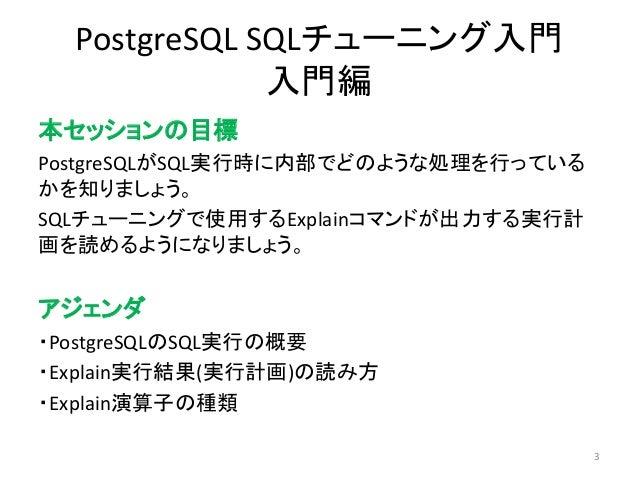 PostgreSQL SQLチューニング入門  入門編  本セッションの目標  PostgreSQLがSQL実行時に内部でどのような処理を行っている  かを知りましょう。  SQLチューニングで使用するExplainコマンドが出力する実行計  ...