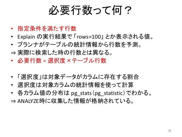 38  必要行数って何?  • 指定条件を満たす行数  • Explain の実行結果で「rows=100」とか表示される値。  • プランナがテーブルの統計情報から行数を予測。  ⇒ 実際に検索した時の行数とは異なる。  • 必要行数= 選択...