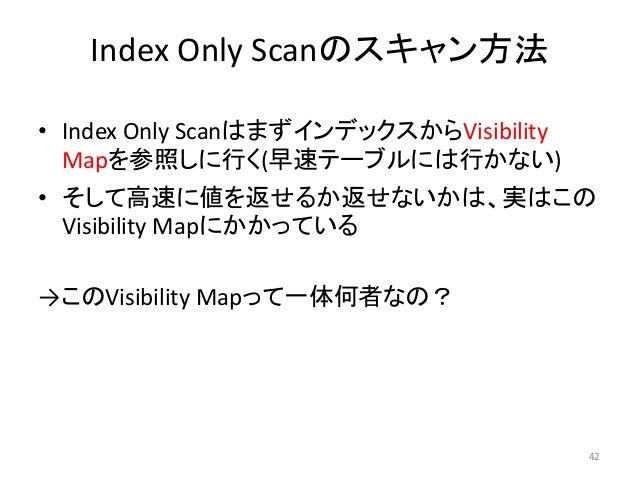 Index Only Scanのスキャン方法  • Index Only ScanはまずインデックスからVisibility  Mapを参照しに行く(早速テーブルには行かない)  • そして高速に値を返せるか返せないかは、実はこの  Visib...