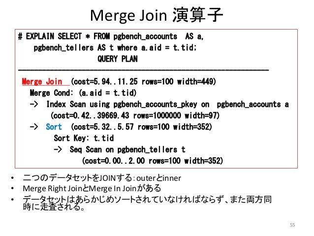 Merge Join 演算子  # EXPLAIN SELECT * FROM pgbench_accounts AS a,  pgbench_tellers AS t where a.aid = t.tid;  QUERY PLAN  ---...
