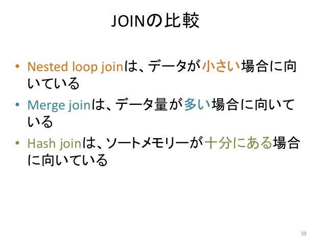 JOINの比較  • Nested loop joinは、データが小さい場合に向  いている  • Merge joinは、データ量が多い場合に向いて  いる  • Hash joinは、ソートメモリーが十分にある場合  に向いている  59