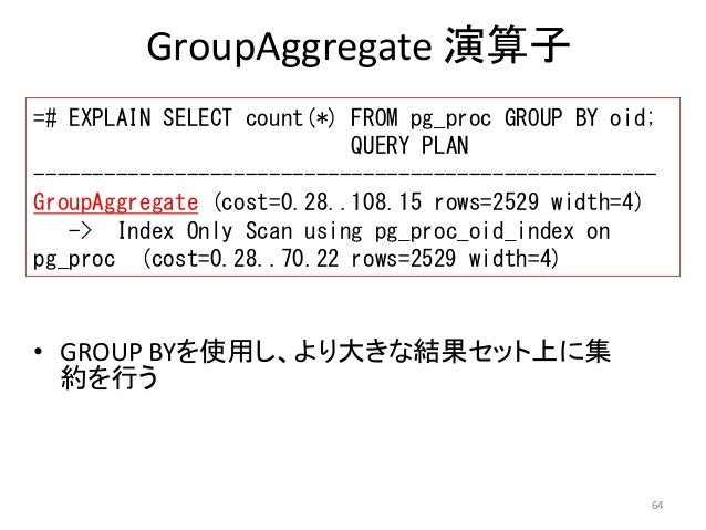 =# EXPLAIN SELECT count(*) FROM pg_proc GROUP BY oid;  -----------------------------------------------------  GroupAggrega...