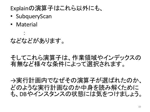 Explainの演算子はこれら以外にも、  • SubqueryScan  • Material  :  などなどがあります。  そしてこれら演算子は、作業領域やインデックスの  有無など様々な条件によって選択されます。  →実行計画内でなぜそ...