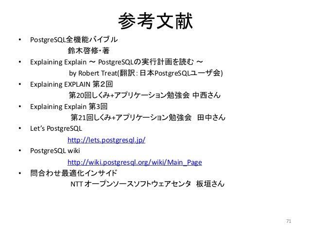 参考文献  • PostgreSQL全機能バイブル  鈴木啓修・著  • Explaining Explain ~ PostgreSQLの実行計画を読む~  by Robert Treat(翻訳:日本PostgreSQLユーザ会)  • Exp...