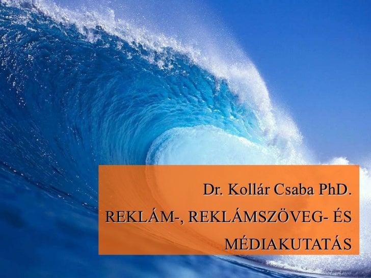 Dr. Kollár Csaba PhD. REKLÁM-, REKLÁMSZÖVEG- ÉS MÉDIAKUTATÁS